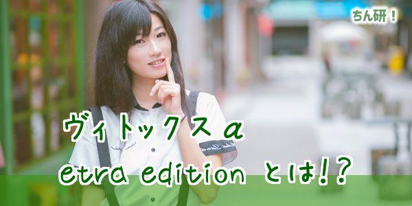 ヴィトックスα etra edition とは!?